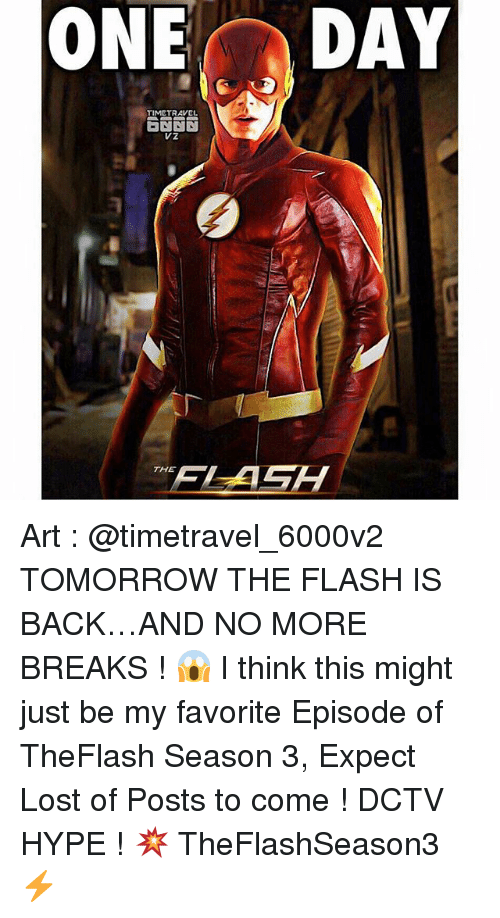 Hype, Memes, and Lost: GONE  DAY  TIME TRAVEL  THE Art : @timetravel_6000v2 TOMORROW THE FLASH IS BACK…AND NO MORE BREAKS ! 😱 I think this might just be my favorite Episode of TheFlash Season 3, Expect Lost of Posts to come ! DCTV HYPE ! 💥 TheFlashSeason3 ⚡️