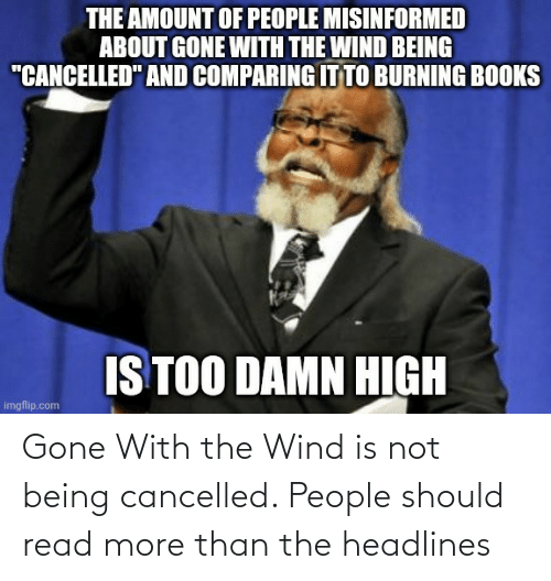 Gone With the Wind, Gone, and Wind: Gone With the Wind is not being cancelled. People should read more than the headlines