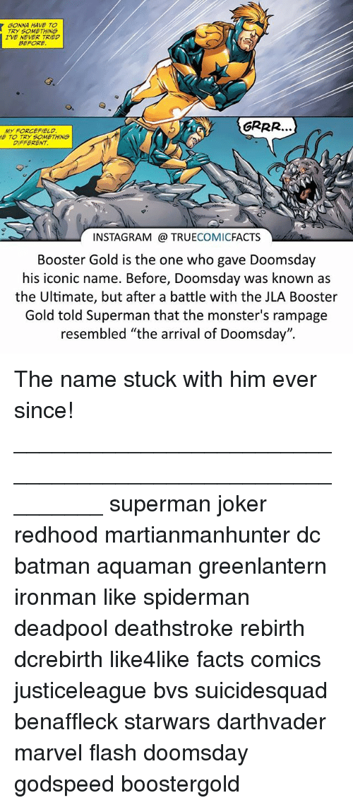 "Batman, Facts, and Instagram: GONNA HAVE TO  TRY SOMETHING  IVE NEVER TRIED  BEFORE  MY FORCEFIELD  E TO TRY SOMETHING  DIFFERENT  INSTAGRAM @ TRUECOMICFACTS  Booster Gold is the one who gave Doomsday  his iconic name. Before, Doomsday was known as  the Ultimate, but after a battle with the JLA Booster  Gold told Superman that the monster's rampage  resembled ""the arrival of Doomsday"". The name stuck with him ever since! ⠀_________________________________________________________ superman joker redhood martianmanhunter dc batman aquaman greenlantern ironman like spiderman deadpool deathstroke rebirth dcrebirth like4like facts comics justiceleague bvs suicidesquad benaffleck starwars darthvader marvel flash doomsday godspeed boostergold"