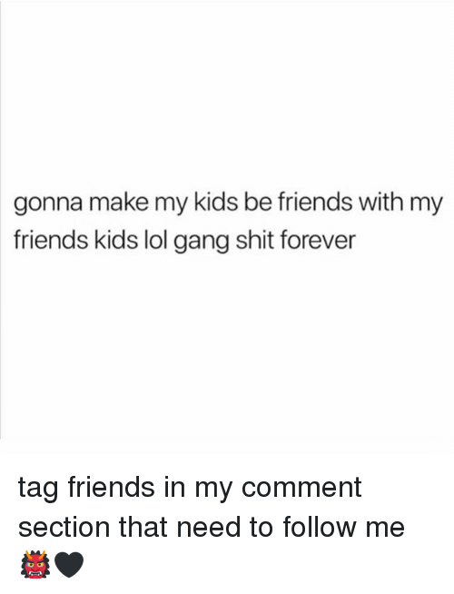 Friends, Lol, and Shit: gonna make my kids be friends with my  friends kids lol gang shit forever tag friends in my comment section that need to follow me👹🖤