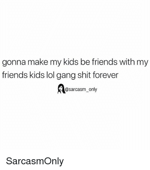 Friends, Funny, and Lol: gonna make my kids be friends with my  friends kids lol gang shit forever  Aosarcasm, only SarcasmOnly