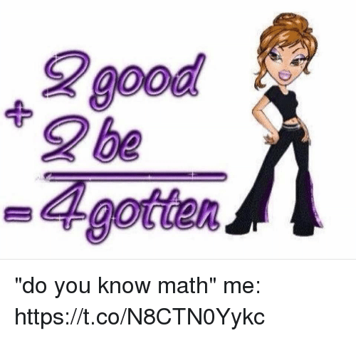 "Good, Math, and Girl Memes: good  0oa  2 be  A gotetan ""do you know math""  me: https://t.co/N8CTN0Yykc"