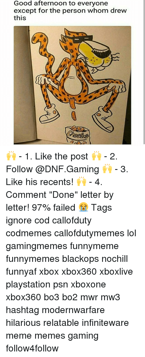 "Lol, Meme, and Memes: Good afternoon to everyone  except for the person whom drew  this  髓 🙌 - 1. Like the post 🙌 - 2. Follow @DNF.Gaming 🙌 - 3. Like his recents! 🙌 - 4. Comment ""Done"" letter by letter! 97% failed 😭 Tags ignore cod callofduty codmemes callofdutymemes lol gamingmemes funnymeme funnymemes blackops nochill funnyaf xbox xbox360 xboxlive playstation psn xboxone xbox360 bo3 bo2 mwr mw3 hashtag modernwarfare hilarious relatable infiniteware meme memes gaming follow4follow"