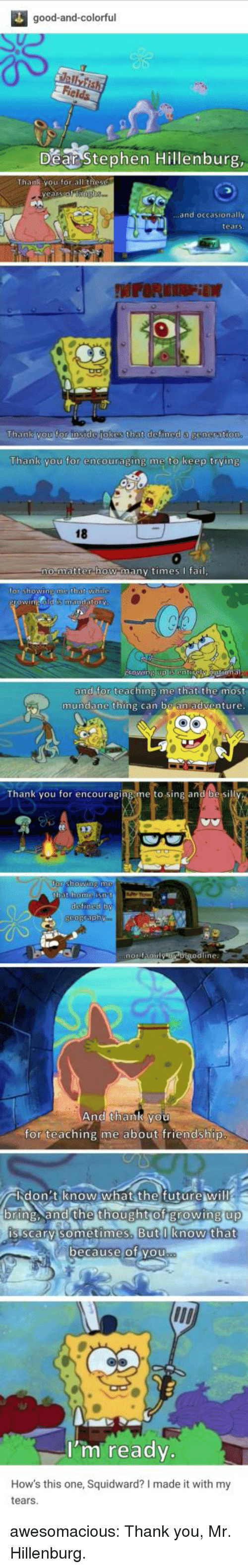 Growing Up, Squidward, and Stephen: good-and-colorful  Dear Stephen Hillenburg  .and occasionally  tears  Thank you for instde jokes that defined a  Thank you for encouraging me to keep trving  18  0  matter how manv timesfai  or shOWINE  that whi  and for teaching me that the most  mundane thing can be an adventure  Thank you for encouraging me to sing and be si  ine:  And thank you  for teaching me about friendship  バlid on : tien0w.what the futurew ill  bring. and the thought of growing up  up  is scarv sometimes.  But I know that  ecause of vou  I'm ready.  How's this one, Squidward? I made it with my  tears awesomacious:  Thank you, Mr. Hillenburg.