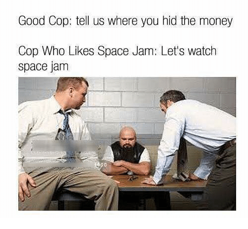 Money, Good, and Space: Good Cop: tell us where you hid the money  Cop Who Likes Space Jam: Let's watch  space jam