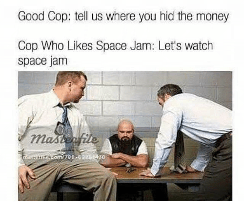 Money, Good, and Space: Good Cop: tell us where you hid the money  Cop Who Likes Space Jam: Let's watch  space jam  700