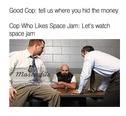 Money, Good, and Space: Good Cop: tell us where you hid the money  Cop Who Likes Space Jam: Let's watch  space jam  e com/700-022014 30
