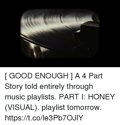 Funny, Music, and Good: [ GOOD ENOUGH ]  A 4 Part Story told entirely through music playlists.  PART I: HONEY (VISUAL). playlist tomorrow. https://t.co/le3Pb7OJlY