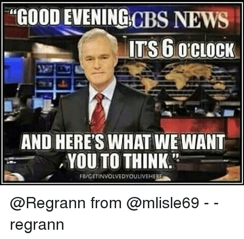 News Memes Andhighlights: GOOD EVENING CBS NEWS ITS6 CLOCK AND HERE'S WHAT WE WANT
