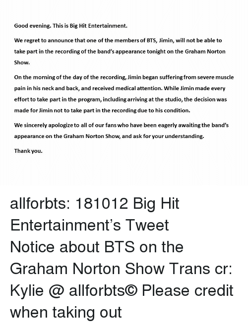 Regret, Tumblr, and Thank You: Good evening. This is Big Hit Entertainment.  We regret to announce that one of the members of BTS, Jimin, will not be able to  take part in the recording of the band's appearance tonight on the Graham Norton  Show.  On the morning of the day of the recording, Jimin began suffering from severe muscle  pain in his neck and back, and received medical attention. While Jimin made every  effort to take part in the program, including arriving at the studio, the decision was  made for Jimin not to take part in the recording due to his condition.  We sincerely apologize to all of our fans who have been eagerly awaiting the band's  appearance on the Graham Norton Show, and ask for your understanding.  Thank you allforbts: 181012 Big Hit Entertainment's Tweet 방탄소년단 그레이엄 노튼쇼 관련 공지 Notice about BTS on the Graham Norton Show Trans cr: Kylie @ allforbts© Please credit when taking out