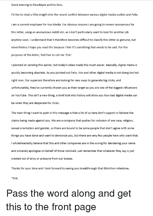 Bad, Desperate, and Pressure: Good evening to Pewdiepie and his fans,  I'd like to shed a little insight into the recent conflict between various digital media outlets and Felix.  I am a current employee for Vox Media. For obvious reasons I am going to remain anonymous for  this letter, using an anonymous reddit etc. as I don't particularly want to look for another jolb  anytime soon. I understand that it therefore becomes difficult to classify this letter as genuine, but  nevertheless I hope you read this because I feel it's something that needs to be said. For the  purposes of this letter, feel free to call me 'Erik.  Iplanned on sending this earlier, but today's video made this much easier. Basically, digital media is  quickly becoming obsolete. As you pointed out Felix, Vox and other digital media is not doing too hot  right now. Our superiors therefore are looking for new ways to generate big clicks, and  unfortunately, they've currently chosen you as their target as you are one of the biggest influencers  on YouTube. This isn't a new thing, a brief look into history will show you how bad digital media can  be when they are desperate for clicks.  The main thing I want to push in this message is that a lot of us here don't support or believe the  claims being made against you. We are a company that pushes for inclusion of any race, religion,  sexual orientation and gender, so there are bound to be some people that don't agree with some  things you have done and want to demonize you, but there are very few people here who want that.  I wholeheartedly believe that this and other companies are in the wrong for slandering your name  and sincerely apologise on behalf of those involved. Just remember that whatever they say is just  created out of envy or pressure from our bosses.  Thanks for your time andI look forward to seeing you breakthrough that 80million milestone.  Erik.