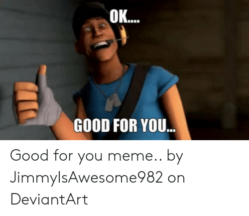 5c97665a2 GOOD FOR YOU Good for You Meme by JimmyIsAwesome982 on DeviantArt ...