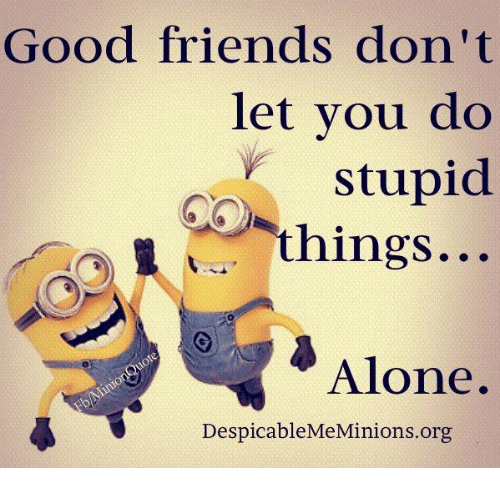 good-friends-dont-let-you-do-stupid-things-alone-despicablememinions-org-28461216.png