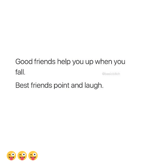 Fall, Friends, and Best: Good friends help you up when you  fall.  Best friends point and laugh.  @basicbitch 😜😜😜