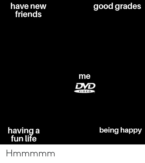 Friends, Life, and Good: good grades  have new  friends  me  DVD  VIDE O  being happy  having a  fun life Hmmmmm
