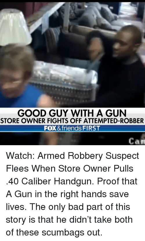 Bad, Friends, and Memes: GOOD GUY WITH A GUN  STORE OWNER FIGHTS OFF ATTEMPTED-ROBBER  FOX & friends FIRST  Can Watch: Armed Robbery Suspect Flees When Store Owner Pulls .40 Caliber Handgun. Proof that A Gun in the right hands save lives. The only bad part of this story is that he didn't take both of these scumbags out.