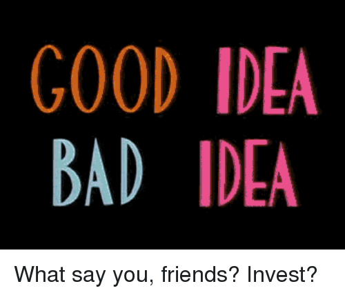 Bad, Friends, and Good: GOOD IDEA  BAD IDEA  2 What say you, friends? Invest?