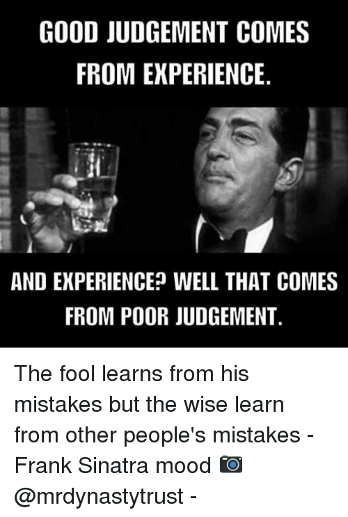 good judgement comes from experience and experienceo well that comes 11632861 good judgement comes from experience and experienceo well that