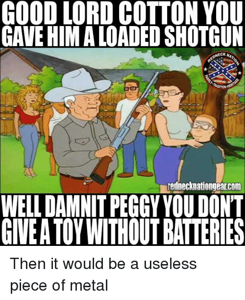 Memes, Good, and Metal: GOOD LORD COTTON YOU  GAVE HIM A LOADED SHOTGUN  rednecknationgearcom  WELL DAMNIT PEGGY YOU DONT  GIVE A TOYWITHOUT BATTERIES Then it would be a useless piece of metal