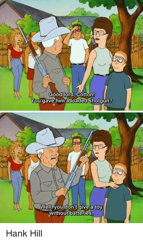 Memes, Hank Hill, and Good: Good lord Cotton!  You gave him a loaded shotgun?  Well you don't give a toy  without batteries Hank Hill