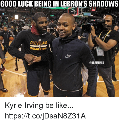 Be Like, Kyrie Irving, and Memes: GOOD LUCK BEING IN LEBRON'S SHADOWS  CLEVELAND  BASKETBA  @NBAMEMES Kyrie Irving be like... https://t.co/jDsaN8Z31A