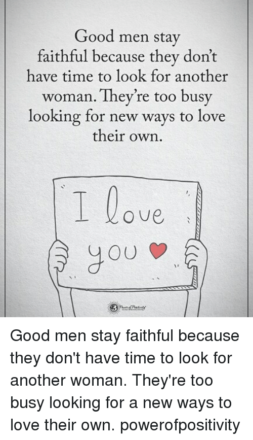 Love, Memes, and Good: Good men stay  faithful because they don't  have time to look for another  woman. They're too busy  looking for new ways to love  their own  O ve,  you Good men stay faithful because they don't have time to look for another woman. They're too busy looking for a new ways to love their own. powerofpositivity