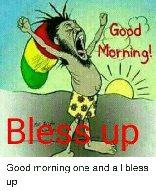 Good Mornin Orninq Bless Up Good Morning One And All Bless Up