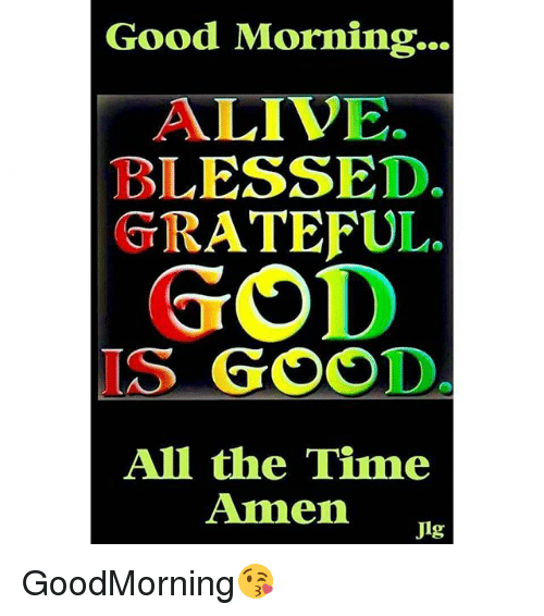 Good Morning Alive Blessed Gtrateful God Is Good All The Time Amen