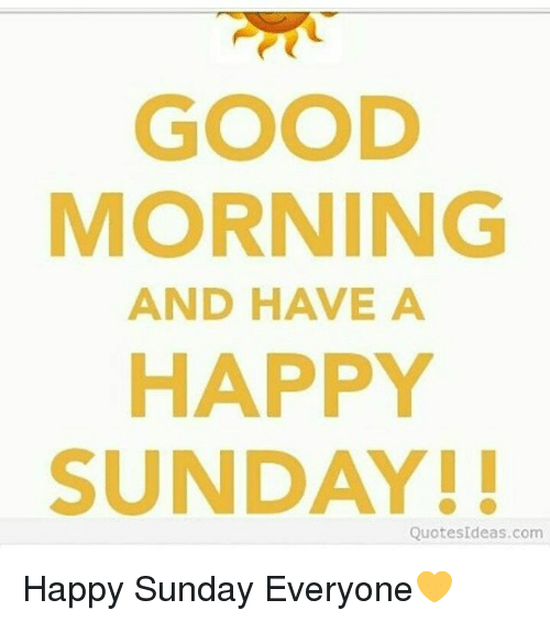 Good Morning And Have A Happy Sunday Quotes Ideascom Happy Sunday