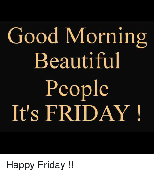 Good Morning Beautiful People Its Friday Happy Friday Its