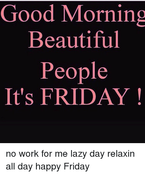 Good Morning Beautiful People It's FRIDAY No Work for Me ...