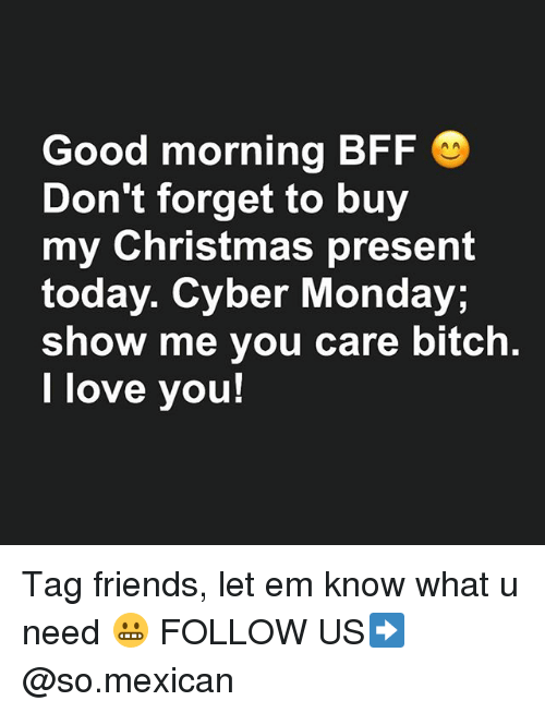 Bitch, Christmas, and Friends: Good morning BFF  Don't forget to buy  my Christmas present  today. Cyber Monday;  show me you care bitch.  l love you! Tag friends, let em know what u need 😬 FOLLOW US➡️ @so.mexican
