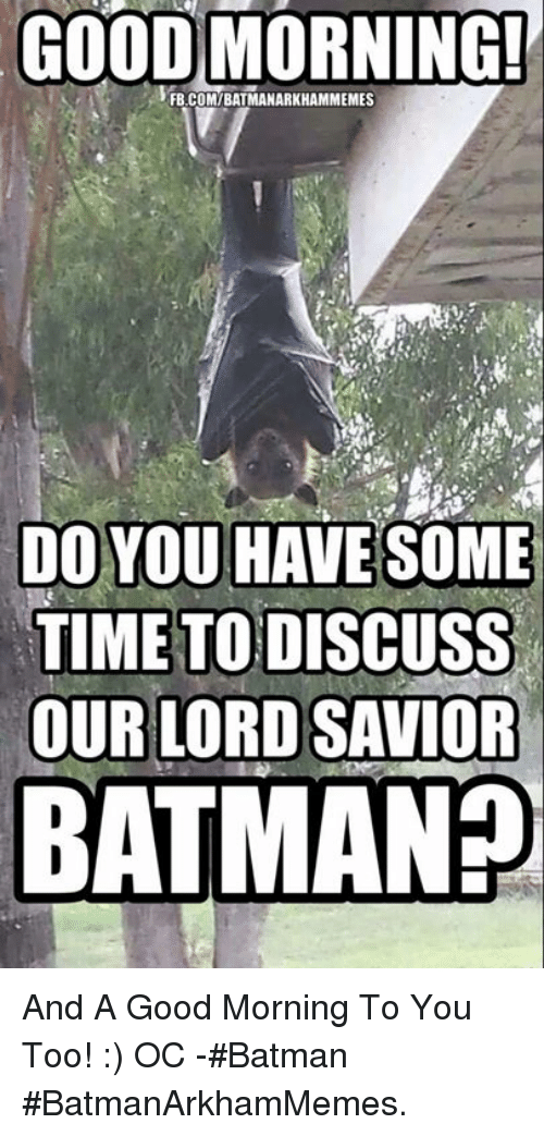 Batman, Memes, and 🤖: GOOD MORNING!  FB.COMIBATMANARKHAMMEMES  DO YOU HAVE SOME  TIME TODISCUSS  OUR LORD SAVIOR  BATMAN And A Good Morning To You Too! :)  OC -#Batman  #BatmanArkhamMemes.