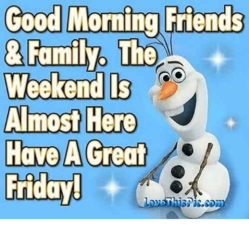 Good Morning Friends Family The Weekend Ls Almost Here Have A