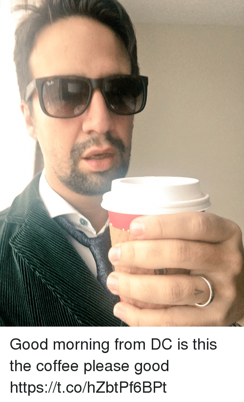 Memes, Good Morning, and Coffee: Good morning from DC is this the coffee please good https://t.co/hZbtPf6BPt