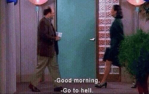 Good Morning, Good, and Hell: -Good morning.  -Go to hell