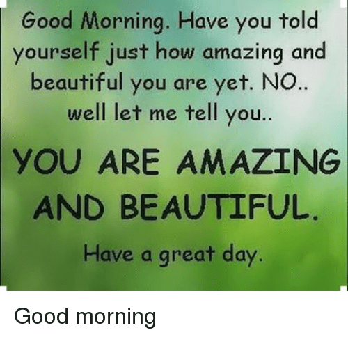 Good Morning Have You Told Yourself Just How Amazing And Beautiful