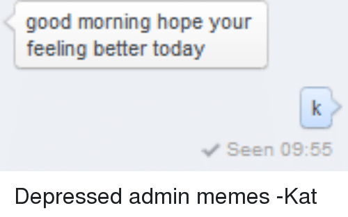 Good Morning Hope Your Feeling Better Today Seen 0955 Depressed