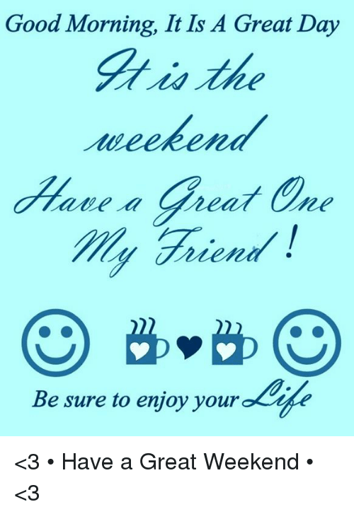 Good Morning It Is A Great Day The Weekend Have A Great One My