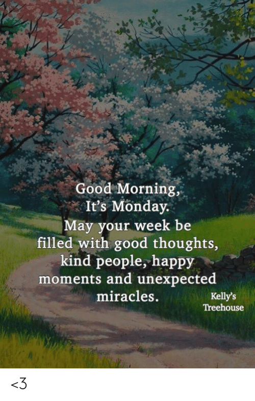 Memes, Good Morning, and Good: Good Morning,  It's Monday.  May your week be  filled with good thoughts,  kind people, happy  moments and unexpected  miracles.  Kelly's  Treehouse <3