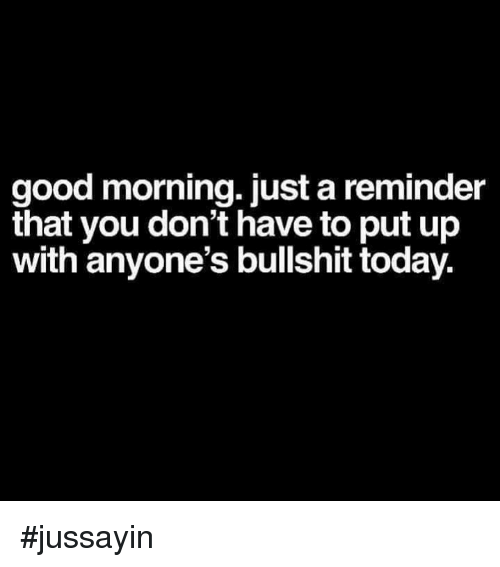 Dank, Good Morning, and Good: good morning. just a reminder  that you don't have to put up  with anyone's bullshit today. #jussayin