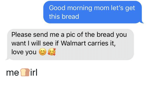 Good Morning Mom Lets Get This Bread Please Send Me A Pic Of The