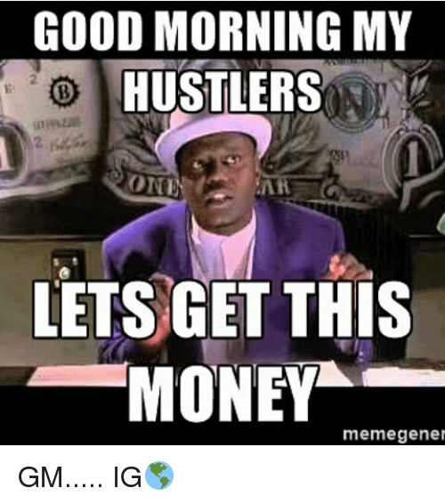 good morning my hustlers oni lets get this money meme 12475407 good morning my hustlers oni lets get this money meme gener gm ig
