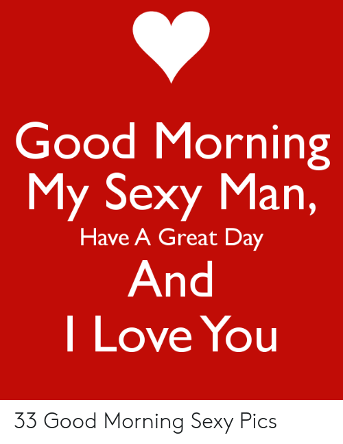 Good Morning My Sexy Man Have a Great Day I Love You 33 Good