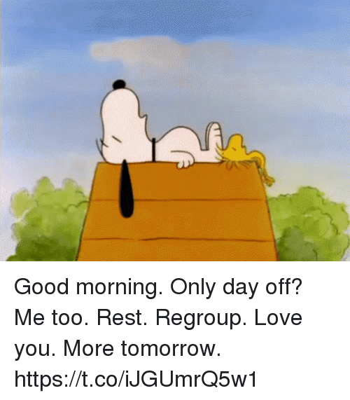 Love, Memes, and Good Morning: Good morning.  Only day off? Me too.  Rest. Regroup.  Love you.  More tomorrow. https://t.co/iJGUmrQ5w1