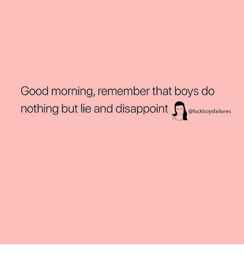 Good Morning, Good, and Girl Memes: Good morning, remember that boys do  nothing but lie and disappointetuckboyptalues