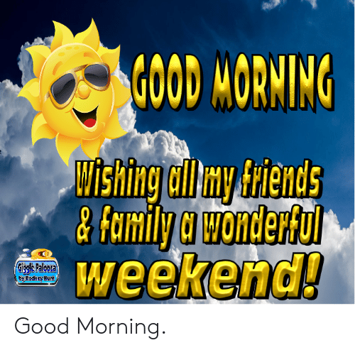 Dank, Family, and Good Morning: GOOD MORNING  Shingll y trieHdS  &family a wonderful  weekend!  Gick- Falooza  Rodhney Hunt Good Morning.
