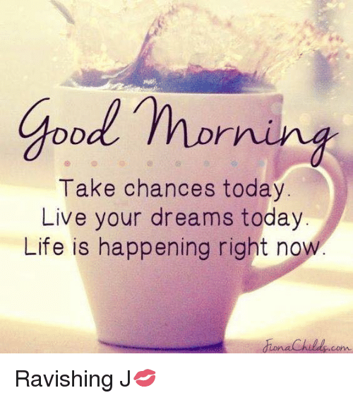Good Morning Take Chances Today Live Your Dreams Today Life Is