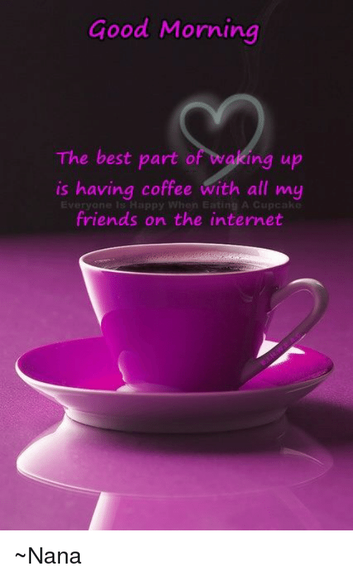 Good Morning The Best Part O Ing Up Is Having Coffee With All My