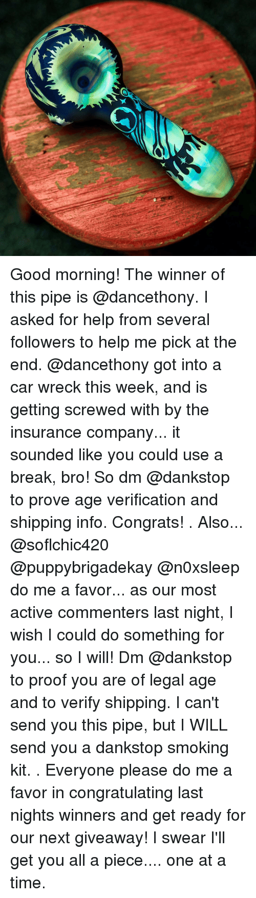 Memes, Congratulations, and 🤖: Good morning! The winner of this pipe is @dancethony. I asked for help from several followers to help me pick at the end. @dancethony got into a car wreck this week, and is getting screwed with by the insurance company... it sounded like you could use a break, bro! So dm @dankstop to prove age verification and shipping info. Congrats! . Also... @soflchic420 @puppybrigadekay @n0xsleep do me a favor... as our most active commenters last night, I wish I could do something for you... so I will! Dm @dankstop to proof you are of legal age and to verify shipping. I can't send you this pipe, but I WILL send you a dankstop smoking kit. . Everyone please do me a favor in congratulating last nights winners and get ready for our next giveaway! I swear I'll get you all a piece.... one at a time.
